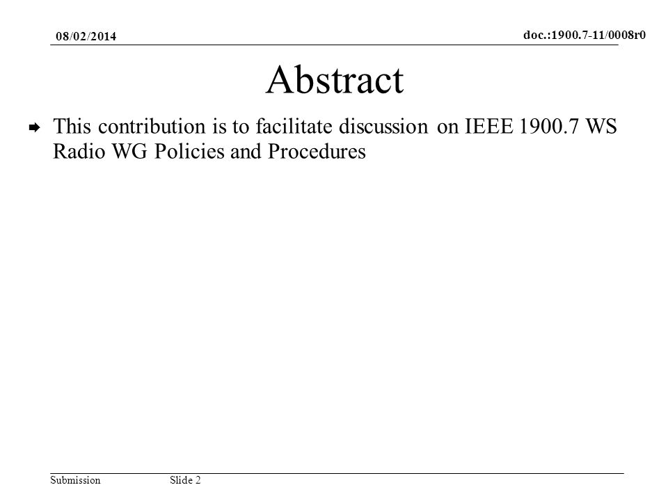 doc.:1900.7-11/0008r0 SubmissionSlide 3 Background The template IEEE SA Baseline Policies and Procedures for IEEE Standards WGs – Individual Method Template contains one part that need to be selected (supermajority) Template contains some shaded parts that should be replaced with information specific to a particular WG Some parts of the template may be modified if WG needs to do so Next slides indicate these parts 08/02/2014