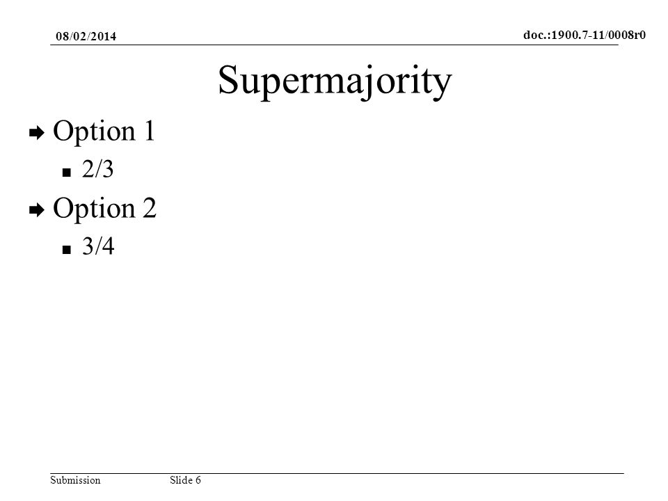 doc.:1900.7-11/0008r0 SubmissionSlide 6 Supermajority Option 1 2/3 Option 2 3/4 08/02/2014