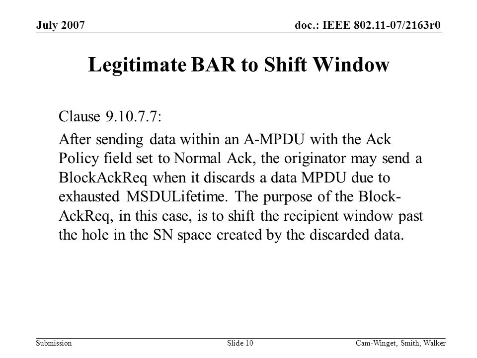 doc.: IEEE 802.11-07/2163r0 Submission July 2007 Cam-Winget, Smith, WalkerSlide 10 Legitimate BAR to Shift Window Clause 9.10.7.7: After sending data within an A-MPDU with the Ack Policy field set to Normal Ack, the originator may send a BlockAckReq when it discards a data MPDU due to exhausted MSDULifetime.