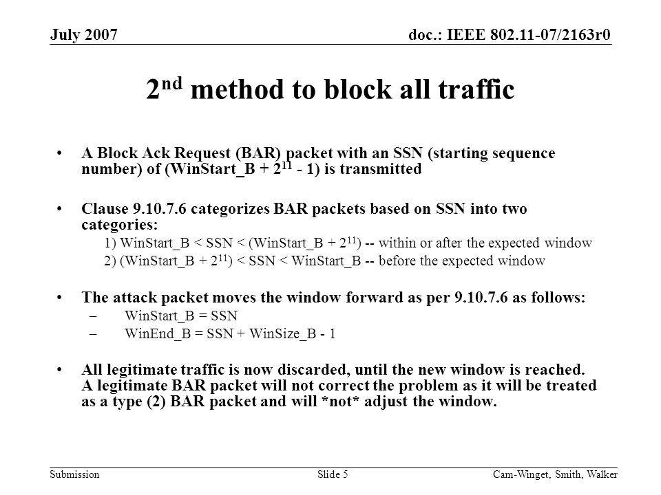 doc.: IEEE 802.11-07/2163r0 Submission July 2007 Cam-Winget, Smith, WalkerSlide 5 2 nd method to block all traffic A Block Ack Request (BAR) packet with an SSN (starting sequence number) of (WinStart_B + 2 11 - 1) is transmitted Clause 9.10.7.6 categorizes BAR packets based on SSN into two categories: 1) WinStart_B < SSN < (WinStart_B + 2 11 ) -- within or after the expected window 2) (WinStart_B + 2 11 ) < SSN < WinStart_B -- before the expected window The attack packet moves the window forward as per 9.10.7.6 as follows: – WinStart_B = SSN – WinEnd_B = SSN + WinSize_B - 1 All legitimate traffic is now discarded, until the new window is reached.