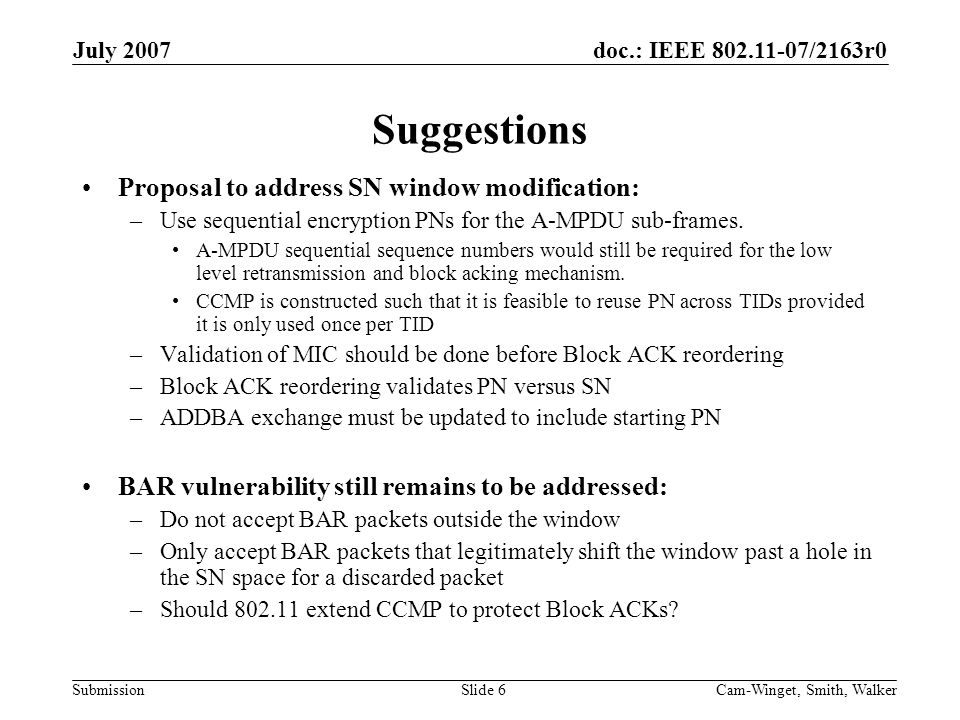 doc.: IEEE 802.11-07/2163r0 Submission July 2007 Cam-Winget, Smith, WalkerSlide 6 Suggestions Proposal to address SN window modification: –Use sequential encryption PNs for the A-MPDU sub-frames.