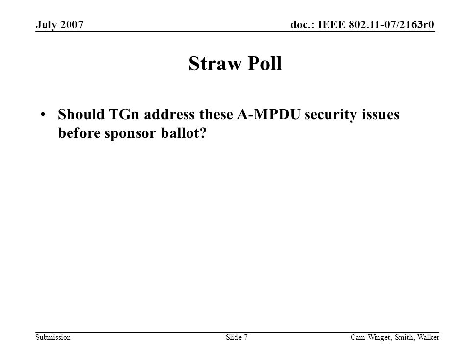 doc.: IEEE 802.11-07/2163r0 Submission July 2007 Cam-Winget, Smith, WalkerSlide 7 Straw Poll Should TGn address these A-MPDU security issues before sponsor ballot
