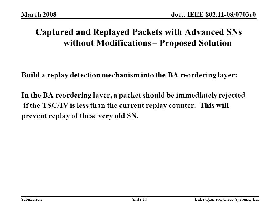 doc.: IEEE /0703r0 Submission March 2008 Luke Qian etc, Cisco Systems, IncSlide 10 Captured and Replayed Packets with Advanced SNs without Modifications – Proposed Solution Build a replay detection mechanism into the BA reordering layer: In the BA reordering layer, a packet should be immediately rejected if the TSC/IV is less than the current replay counter.