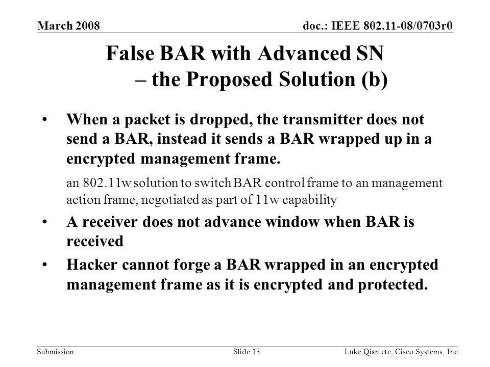 doc.: IEEE 802.11-08/0703r0 Submission March 2008 Luke Qian etc, Cisco Systems, IncSlide 13 False BAR with Advanced SN – the Proposed Solution (b) When a packet is dropped, the transmitter does not send a BAR, instead it sends a BAR wrapped up in a encrypted management frame.
