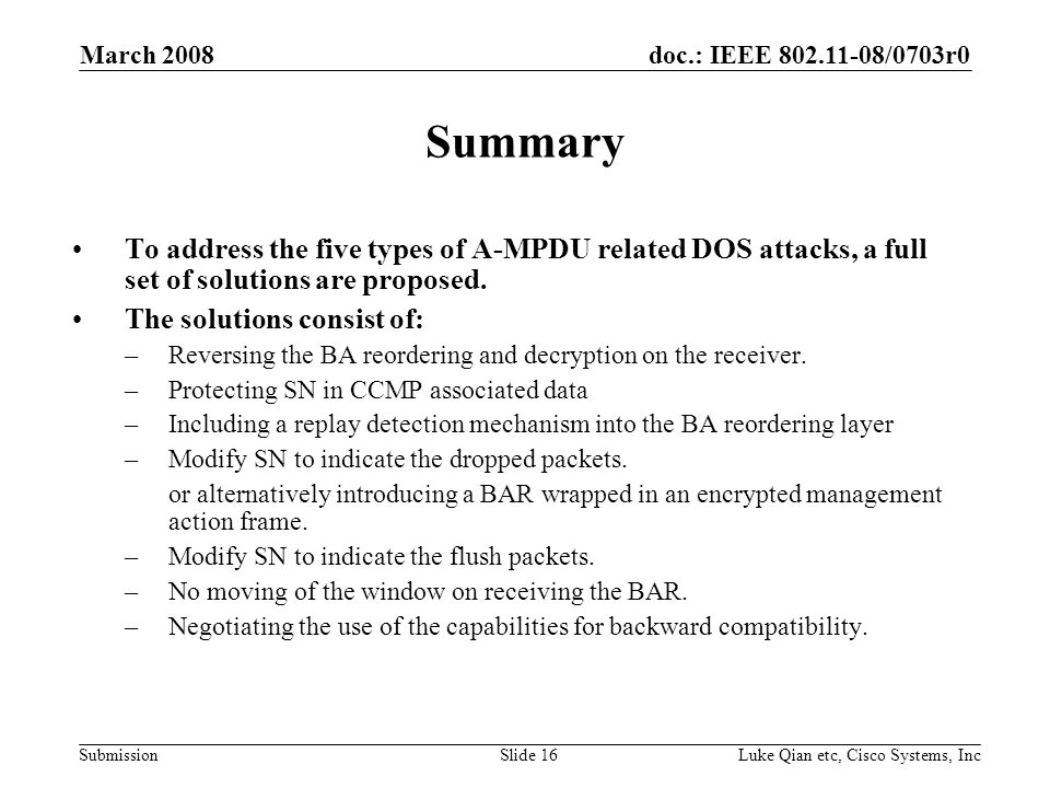 doc.: IEEE /0703r0 Submission March 2008 Luke Qian etc, Cisco Systems, IncSlide 16 Summary To address the five types of A-MPDU related DOS attacks, a full set of solutions are proposed.