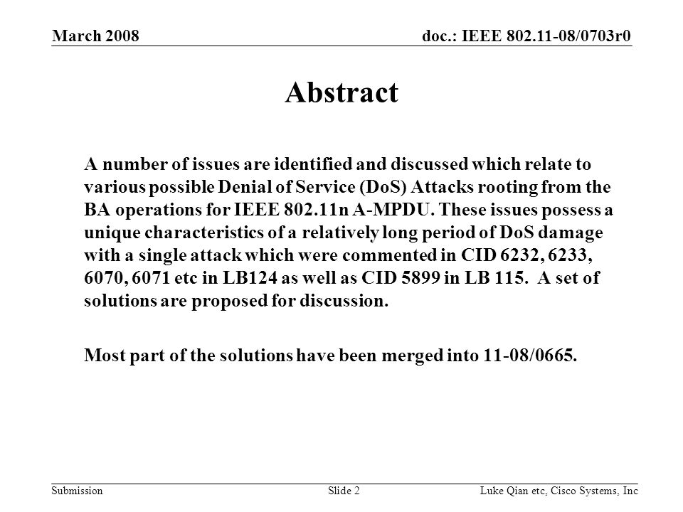 doc.: IEEE 802.11-08/0703r0 Submission March 2008 Luke Qian etc, Cisco Systems, IncSlide 2 Abstract A number of issues are identified and discussed which relate to various possible Denial of Service (DoS) Attacks rooting from the BA operations for IEEE 802.11n A-MPDU.