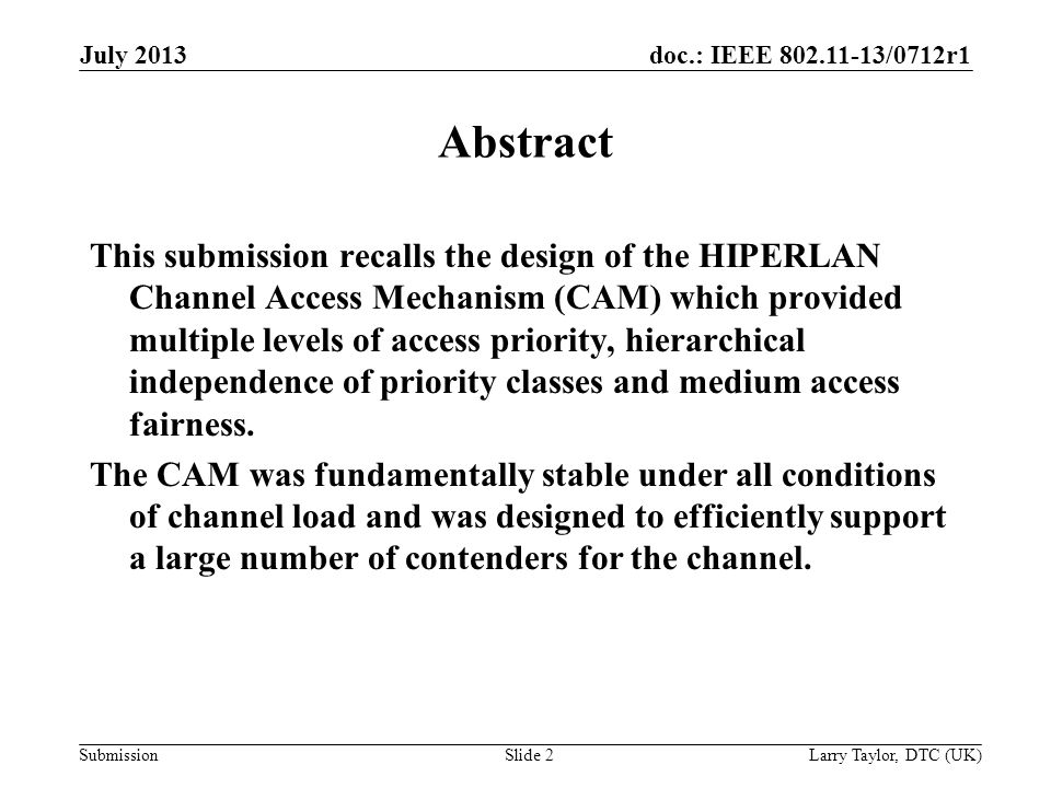 doc.: IEEE 802.11-13/0712r1 Submission July 2013 Larry Taylor, DTC (UK)Slide 2 Abstract This submission recalls the design of the HIPERLAN Channel Access Mechanism (CAM) which provided multiple levels of access priority, hierarchical independence of priority classes and medium access fairness.