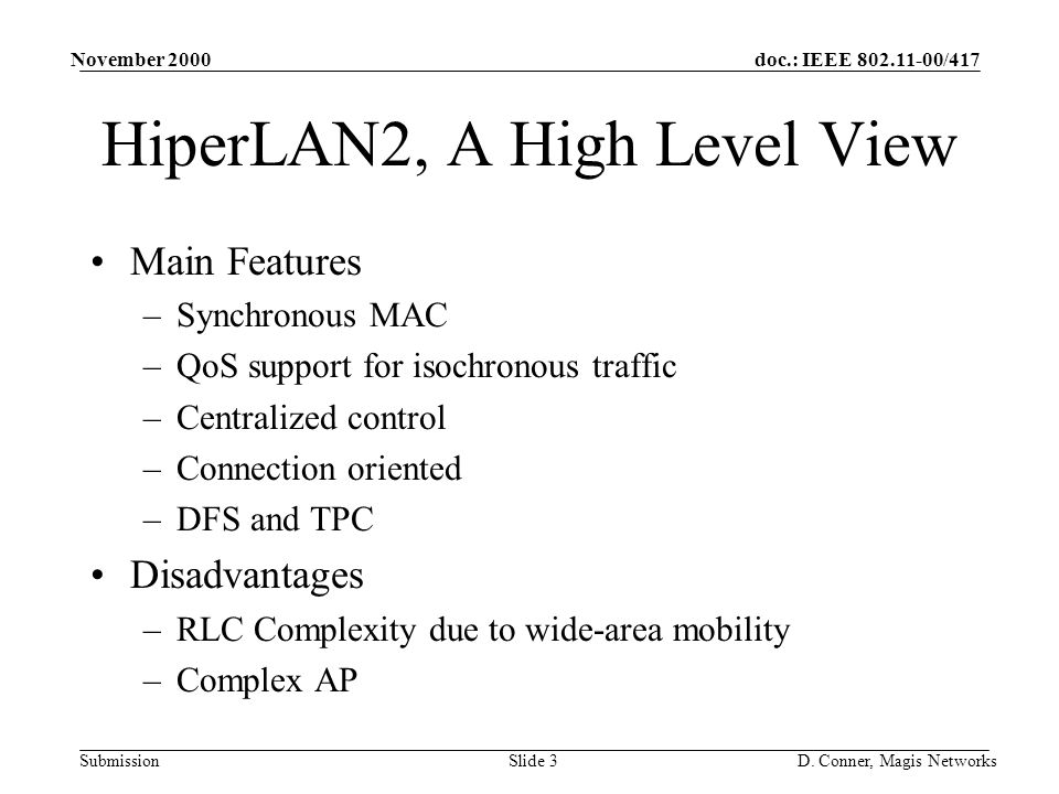 doc.: IEEE 802.11-00/417 Submission November 2000 D. Conner, Magis NetworksSlide 3 HiperLAN2, A High Level View Main Features –Synchronous MAC –QoS su
