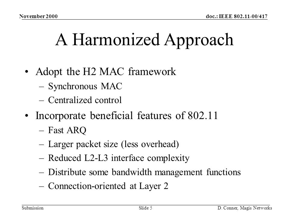 doc.: IEEE 802.11-00/417 Submission November 2000 D. Conner, Magis NetworksSlide 5 A Harmonized Approach Adopt the H2 MAC framework –Synchronous MAC –
