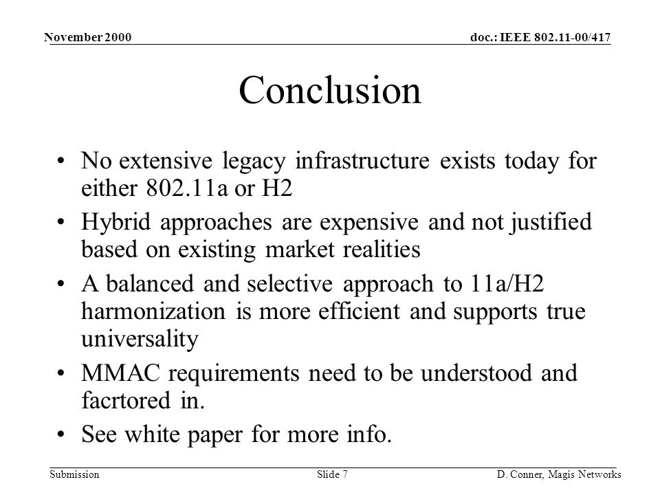 doc.: IEEE 802.11-00/417 Submission November 2000 D. Conner, Magis NetworksSlide 7 Conclusion No extensive legacy infrastructure exists today for eith