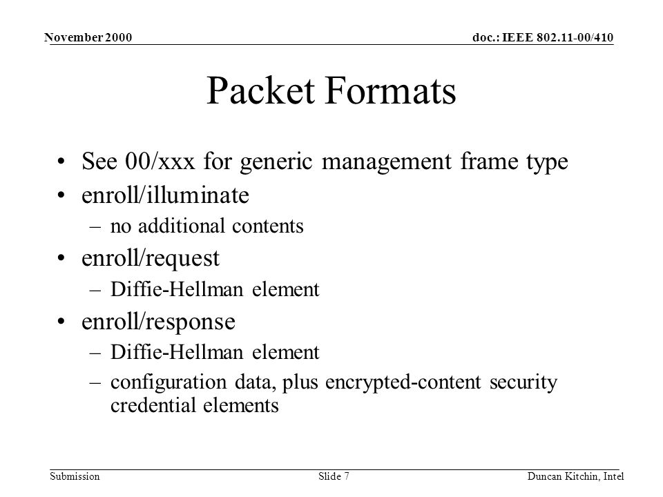 doc.: IEEE 802.11-00/410 Submission November 2000 Duncan Kitchin, IntelSlide 7 Packet Formats See 00/xxx for generic management frame type enroll/illuminate –no additional contents enroll/request –Diffie-Hellman element enroll/response –Diffie-Hellman element –configuration data, plus encrypted-content security credential elements