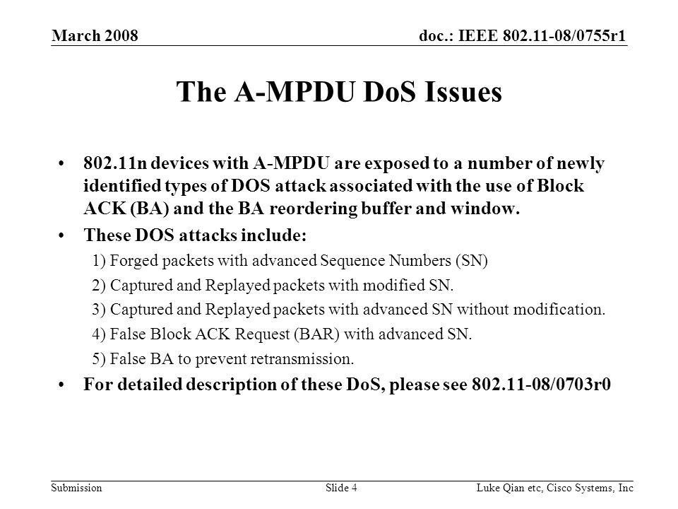 doc.: IEEE 802.11-08/0755r1 Submission March 2008 Luke Qian etc, Cisco Systems, IncSlide 4 The A-MPDU DoS Issues 802.11n devices with A-MPDU are exposed to a number of newly identified types of DOS attack associated with the use of Block ACK (BA) and the BA reordering buffer and window.