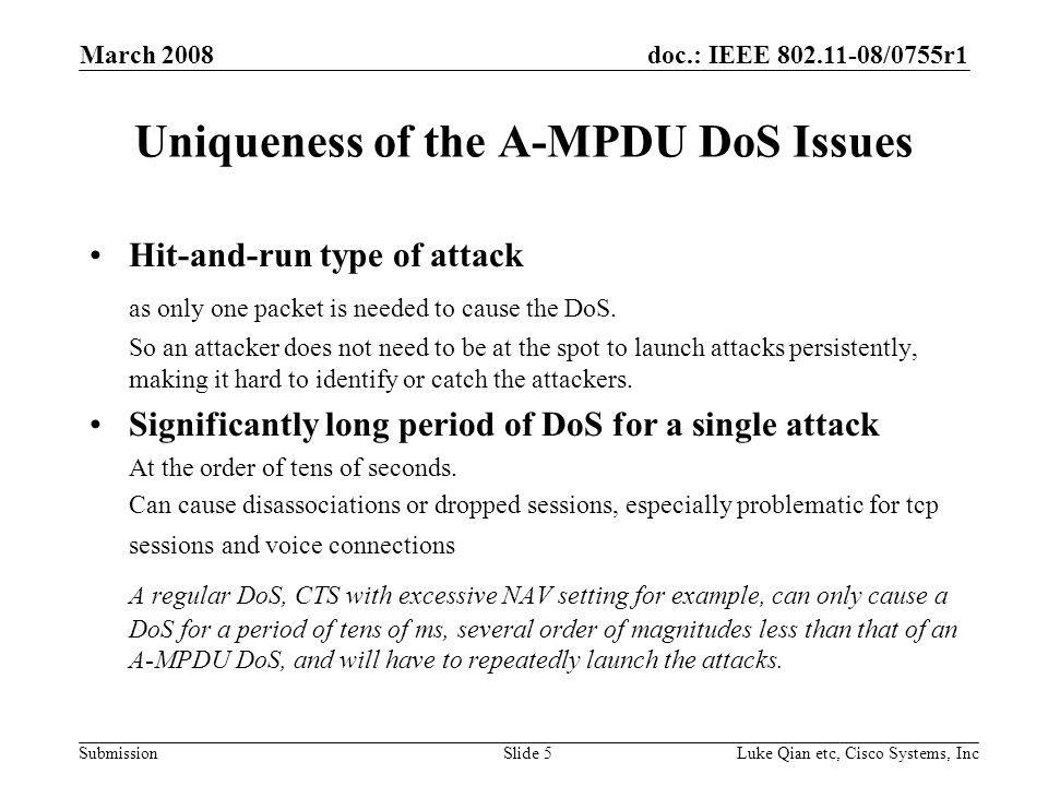 doc.: IEEE 802.11-08/0755r1 Submission March 2008 Luke Qian etc, Cisco Systems, IncSlide 5 Uniqueness of the A-MPDU DoS Issues Hit-and-run type of att