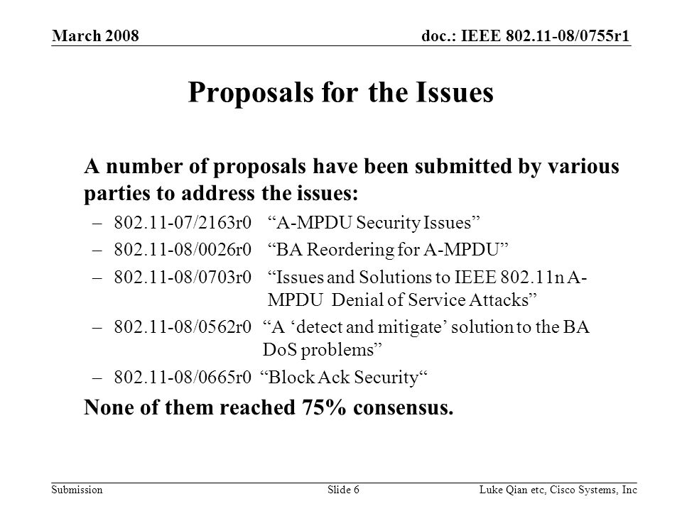 doc.: IEEE 802.11-08/0755r1 Submission March 2008 Luke Qian etc, Cisco Systems, IncSlide 6 Proposals for the Issues A number of proposals have been submitted by various parties to address the issues: –802.11-07/2163r0 A-MPDU Security Issues –802.11-08/0026r0 BA Reordering for A-MPDU –802.11-08/0703r0 Issues and Solutions to IEEE 802.11n A- MPDU Denial of Service Attacks –802.11-08/0562r0 A detect and mitigate solution to the BA DoS problems –802.11-08/0665r0 Block Ack Security None of them reached 75% consensus.