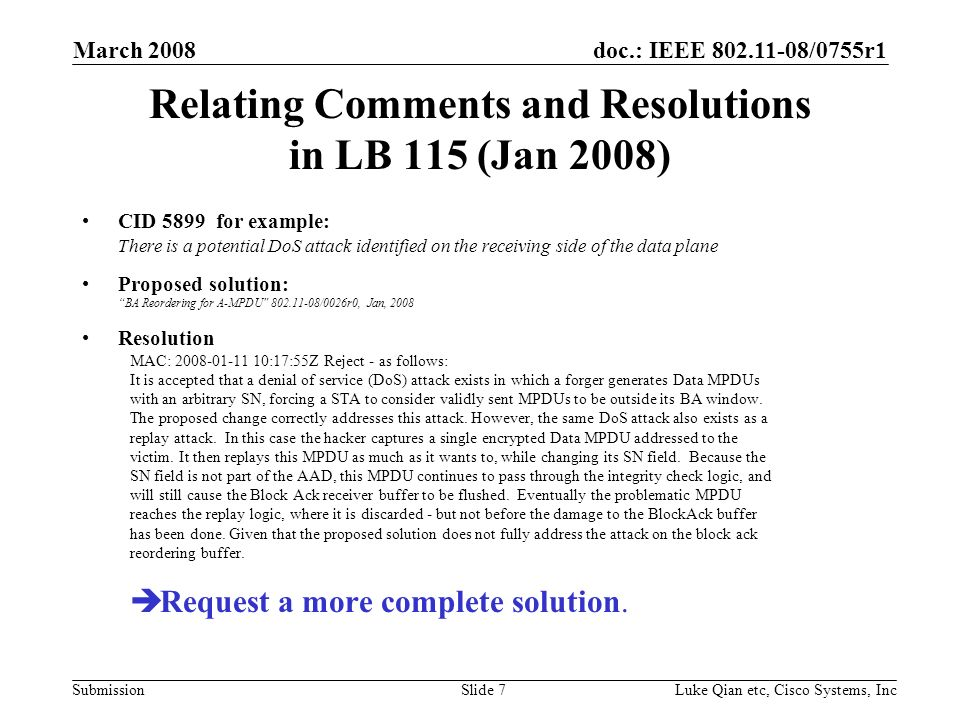doc.: IEEE 802.11-08/0755r1 Submission March 2008 Luke Qian etc, Cisco Systems, IncSlide 7 Relating Comments and Resolutions in LB 115 (Jan 2008) CID 5899 for example: There is a potential DoS attack identified on the receiving side of the data plane Proposed solution: BA Reordering for A-MPDU 802.11-08/0026r0, Jan, 2008 Resolution MAC: 2008-01-11 10:17:55Z Reject - as follows: It is accepted that a denial of service (DoS) attack exists in which a forger generates Data MPDUs with an arbitrary SN, forcing a STA to consider validly sent MPDUs to be outside its BA window.