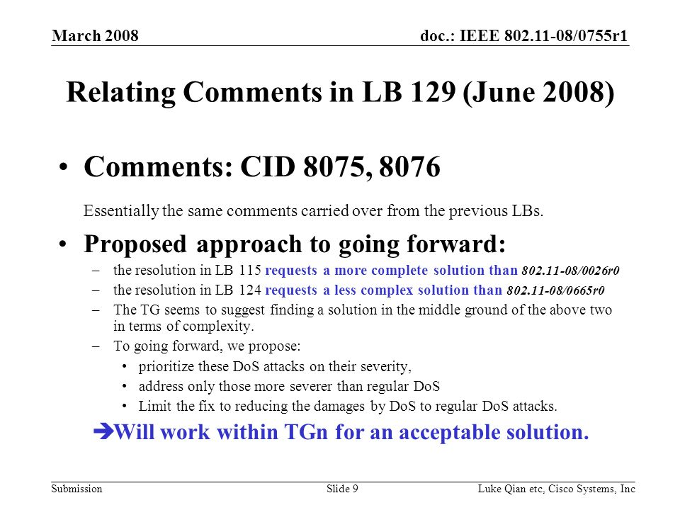 doc.: IEEE 802.11-08/0755r1 Submission March 2008 Luke Qian etc, Cisco Systems, IncSlide 9 Relating Comments in LB 129 (June 2008) Comments: CID 8075, 8076 Essentially the same comments carried over from the previous LBs.