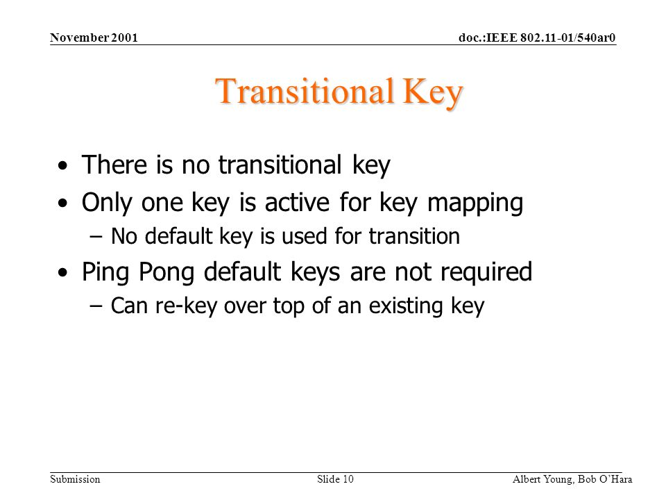 doc.:IEEE 802.11-01/540ar0 Submission November 2001 Albert Young, Bob OHara Slide 10 Transitional Key There is no transitional key Only one key is active for key mapping –No default key is used for transition Ping Pong default keys are not required –Can re-key over top of an existing key