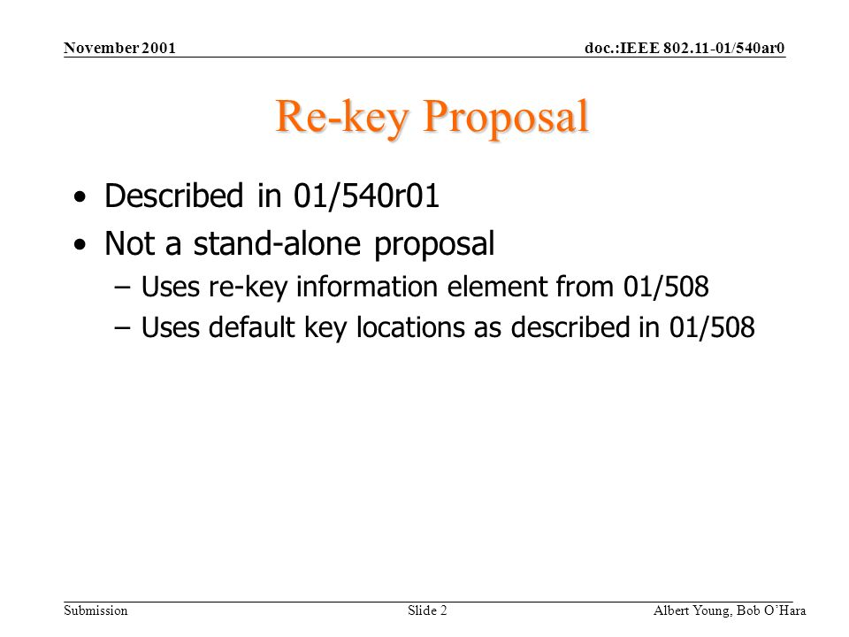 doc.:IEEE /540ar0 Submission November 2001 Albert Young, Bob OHara Slide 2 Re-key Proposal Described in 01/540r01 Not a stand-alone proposal –Uses re-key information element from 01/508 –Uses default key locations as described in 01/508