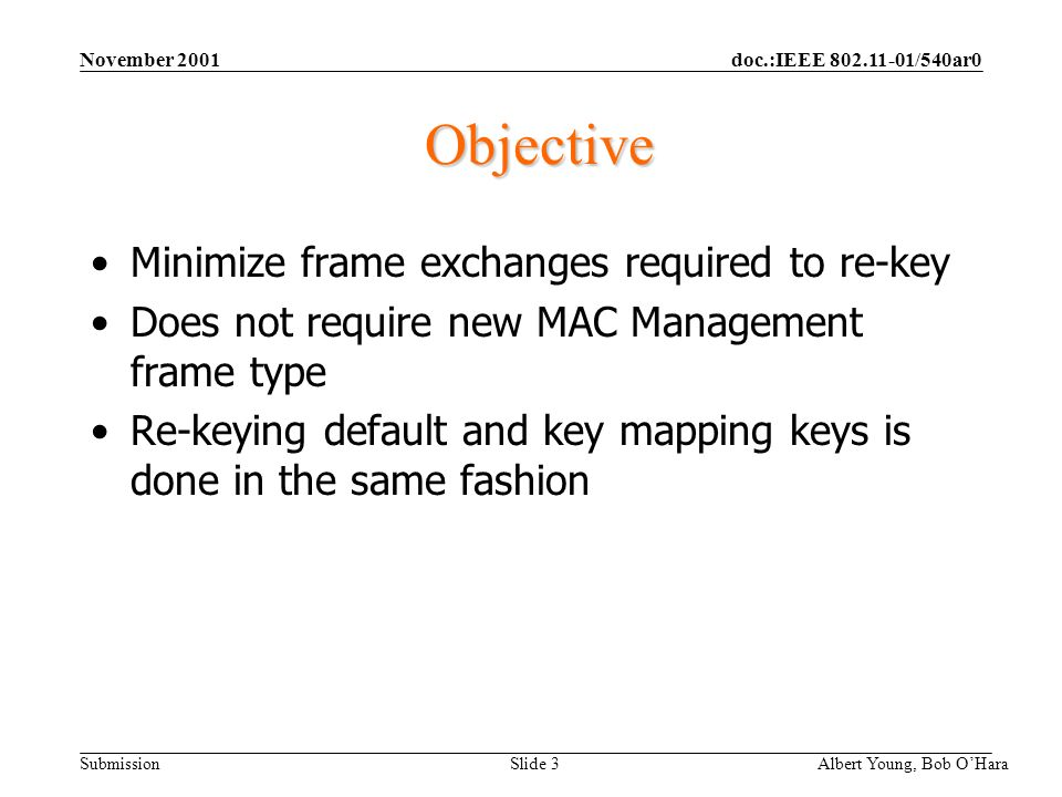 doc.:IEEE /540ar0 Submission November 2001 Albert Young, Bob OHara Slide 3 Objective Minimize frame exchanges required to re-key Does not require new MAC Management frame type Re-keying default and key mapping keys is done in the same fashion