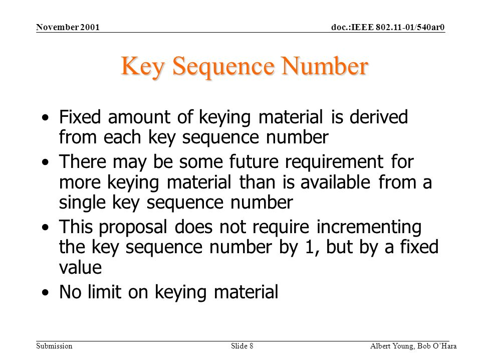 doc.:IEEE 802.11-01/540ar0 Submission November 2001 Albert Young, Bob OHara Slide 8 Key Sequence Number Fixed amount of keying material is derived from each key sequence number There may be some future requirement for more keying material than is available from a single key sequence number This proposal does not require incrementing the key sequence number by 1, but by a fixed value No limit on keying material
