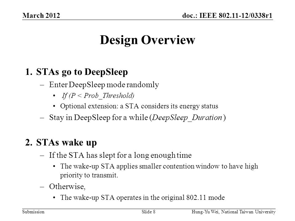 doc.: IEEE 802.11-12/0338r1 Submission Design Overview 1.STAs go to DeepSleep –Enter DeepSleep mode randomly If (P < Prob_Threshold) Optional extension: a STA considers its energy status –Stay in DeepSleep for a while (DeepSleep_Duration ) 2.STAs wake up –If the STA has slept for a long enough time The wake-up STA applies smaller contention window to have high priority to transmit.