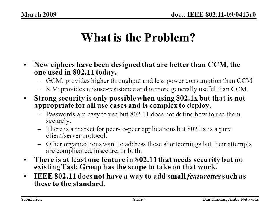 doc.: IEEE 802.11-09/0413r0 Submission March 2009 Dan Harkins, Aruba NetworksSlide 4 What is the Problem.