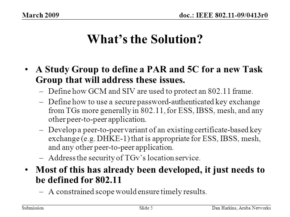 doc.: IEEE 802.11-09/0413r0 Submission March 2009 Dan Harkins, Aruba NetworksSlide 5 Whats the Solution? A Study Group to define a PAR and 5C for a ne