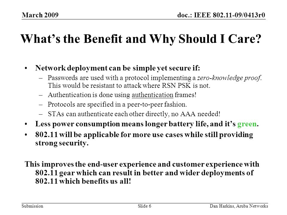 doc.: IEEE 802.11-09/0413r0 Submission March 2009 Dan Harkins, Aruba NetworksSlide 6 Whats the Benefit and Why Should I Care? Network deployment can b
