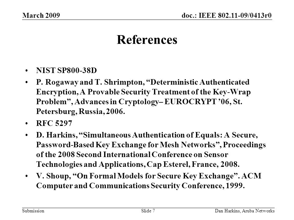 doc.: IEEE 802.11-09/0413r0 Submission March 2009 Dan Harkins, Aruba NetworksSlide 7 References NIST SP800-38D P. Rogaway and T. Shrimpton, Determinis