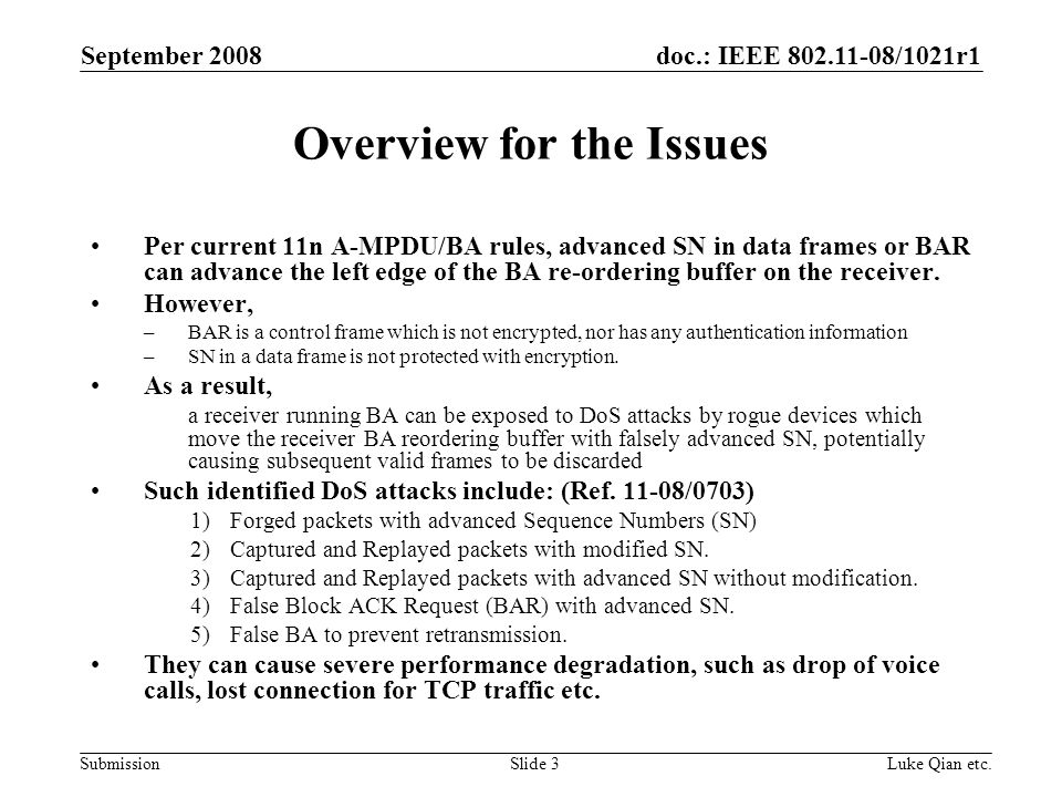 doc.: IEEE 802.11-08/1021r1 Submission September 2008 Luke Qian etc.Slide 3 Overview for the Issues Per current 11n A-MPDU/BA rules, advanced SN in data frames or BAR can advance the left edge of the BA re-ordering buffer on the receiver.