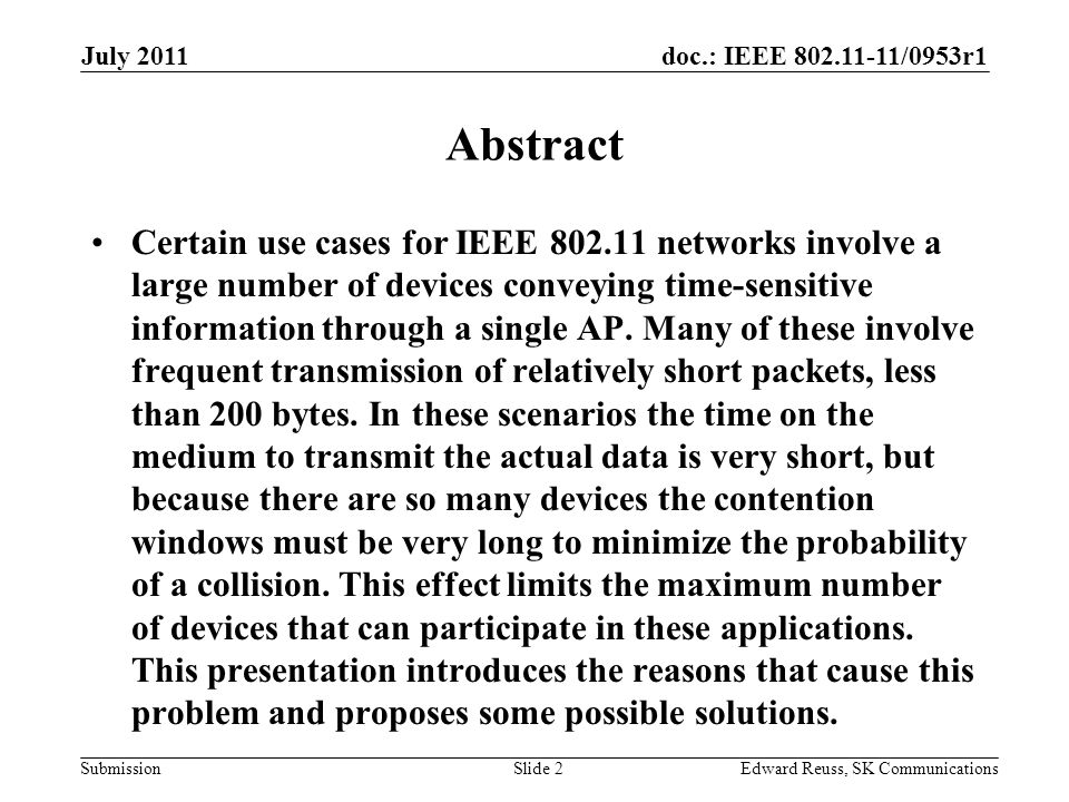doc.: IEEE 802.11-11/0953r1 Submission July 2011 Edward Reuss, SK CommunicationsSlide 2 Abstract Certain use cases for IEEE 802.11 networks involve a large number of devices conveying time-sensitive information through a single AP.