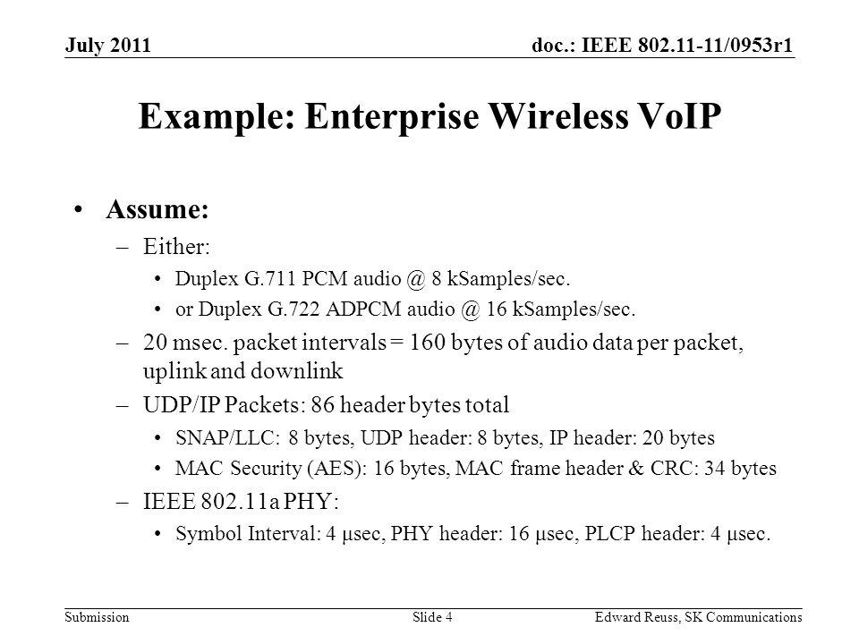 doc.: IEEE 802.11-11/0953r1 Submission July 2011 Edward Reuss, SK CommunicationsSlide 4 Example: Enterprise Wireless VoIP Assume: –Either: Duplex G.711 PCM audio @ 8 kSamples/sec.