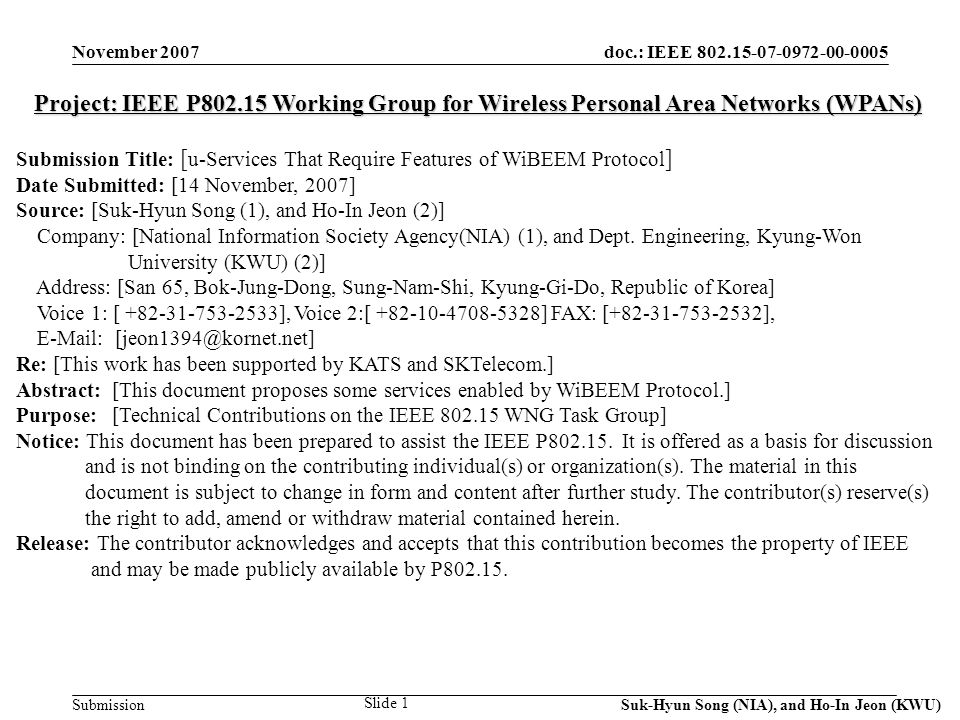 doc.: IEEE Submission November 2007 Suk-Hyun Song (NIA), and Ho-In Jeon (KWU) Slide 1 Project: IEEE P Working Group for Wireless Personal Area Networks (WPANs) Submission Title: [ u-Services That Require Features of WiBEEM Protocol ] Date Submitted: [14 November, 2007] Source: [Suk-Hyun Song (1), and Ho-In Jeon (2)] Company: [National Information Society Agency(NIA) (1), and Dept.