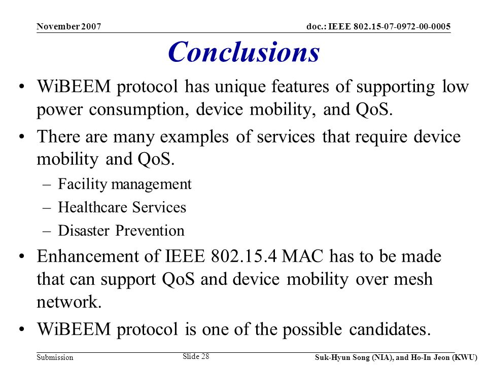 doc.: IEEE Submission November 2007 Suk-Hyun Song (NIA), and Ho-In Jeon (KWU) Slide 28 Conclusions WiBEEM protocol has unique features of supporting low power consumption, device mobility, and QoS.