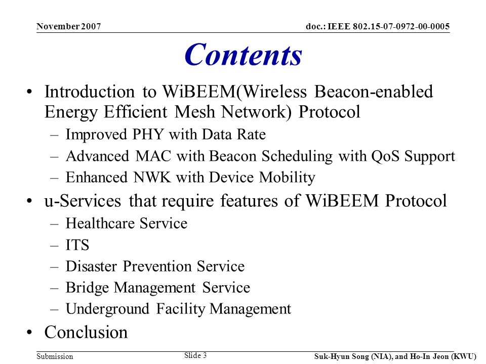 doc.: IEEE 802.15-07-0972-00-0005 Submission November 2007 Suk-Hyun Song (NIA), and Ho-In Jeon (KWU) Slide 3 Contents Introduction to WiBEEM(Wireless Beacon-enabled Energy Efficient Mesh Network) Protocol –Improved PHY with Data Rate –Advanced MAC with Beacon Scheduling with QoS Support –Enhanced NWK with Device Mobility u-Services that require features of WiBEEM Protocol –Healthcare Service –ITS –Disaster Prevention Service –Bridge Management Service –Underground Facility Management Conclusion