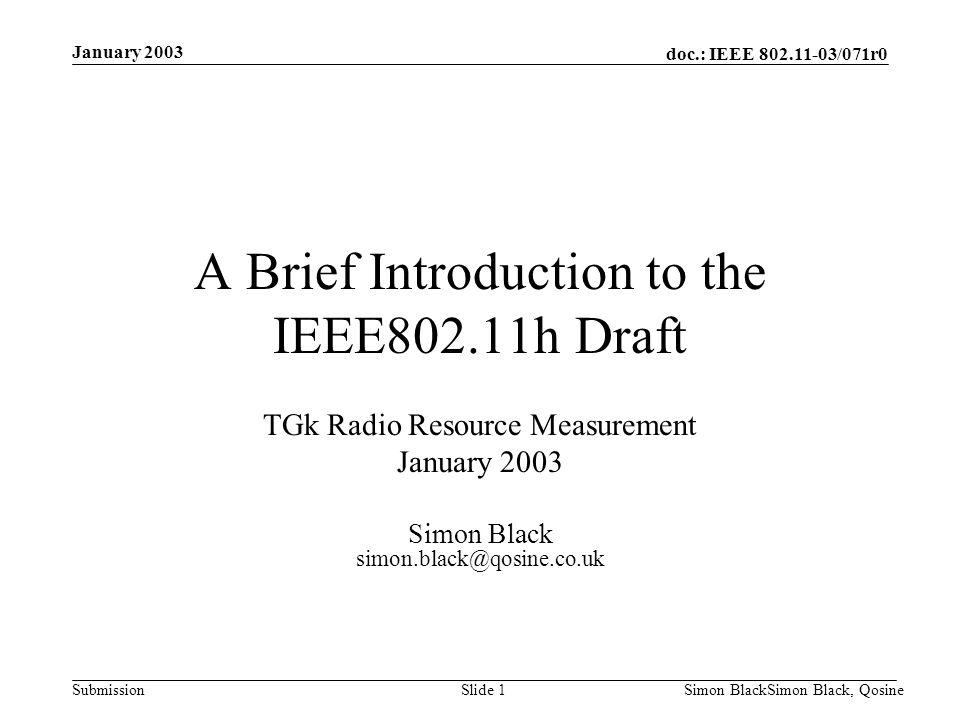 doc.: IEEE 802.11-03/071r0 Submission January 2003 Simon BlackSimon Black, QosineSlide 1 A Brief Introduction to the IEEE802.11h Draft TGk Radio Resou