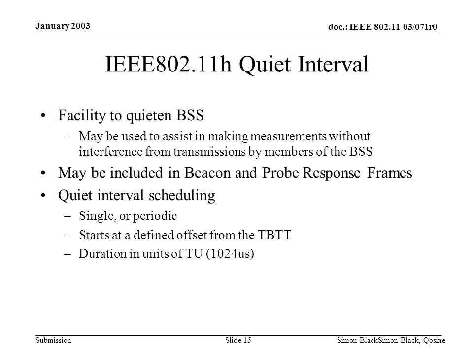 doc.: IEEE 802.11-03/071r0 Submission January 2003 Simon BlackSimon Black, QosineSlide 15 IEEE802.11h Quiet Interval Facility to quieten BSS –May be u