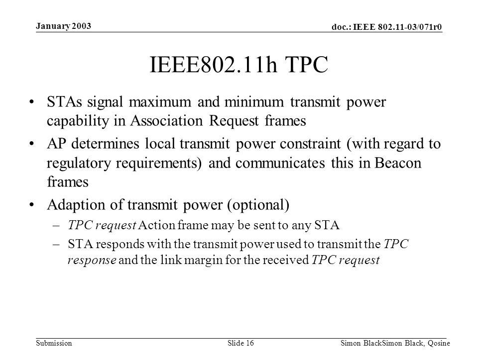 doc.: IEEE 802.11-03/071r0 Submission January 2003 Simon BlackSimon Black, QosineSlide 16 IEEE802.11h TPC STAs signal maximum and minimum transmit pow