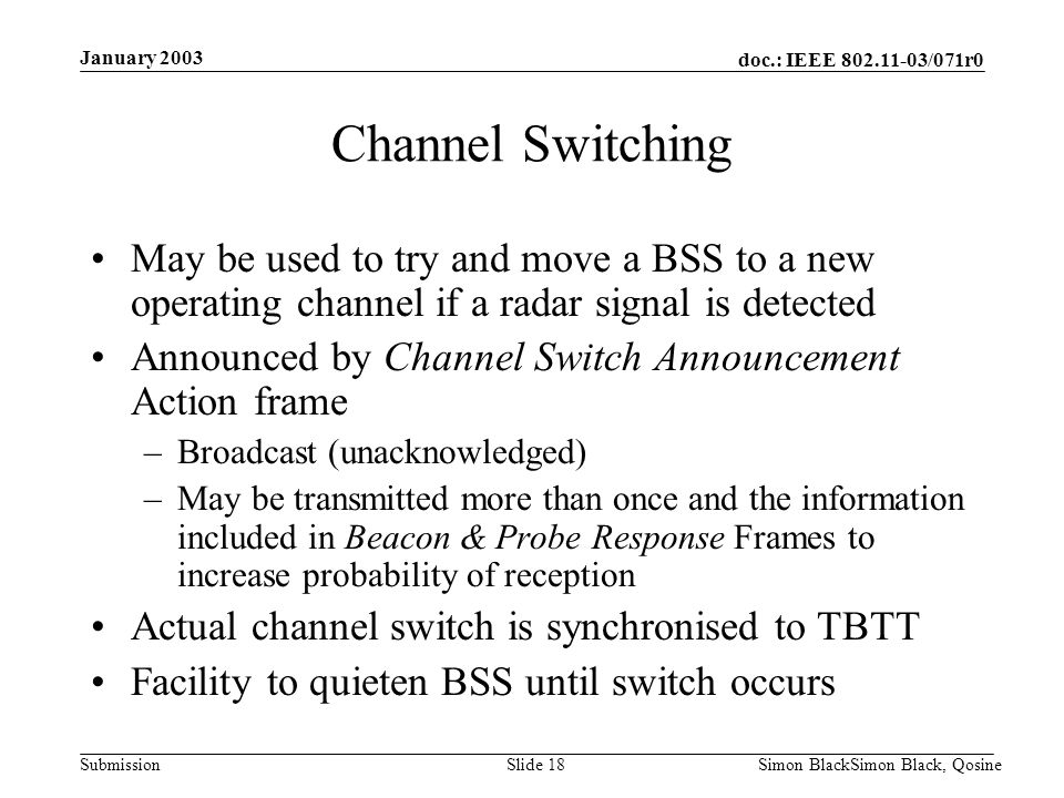 doc.: IEEE 802.11-03/071r0 Submission January 2003 Simon BlackSimon Black, QosineSlide 18 Channel Switching May be used to try and move a BSS to a new
