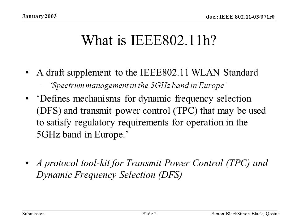 doc.: IEEE 802.11-03/071r0 Submission January 2003 Simon BlackSimon Black, QosineSlide 2 What is IEEE802.11h? A draft supplement to the IEEE802.11 WLA