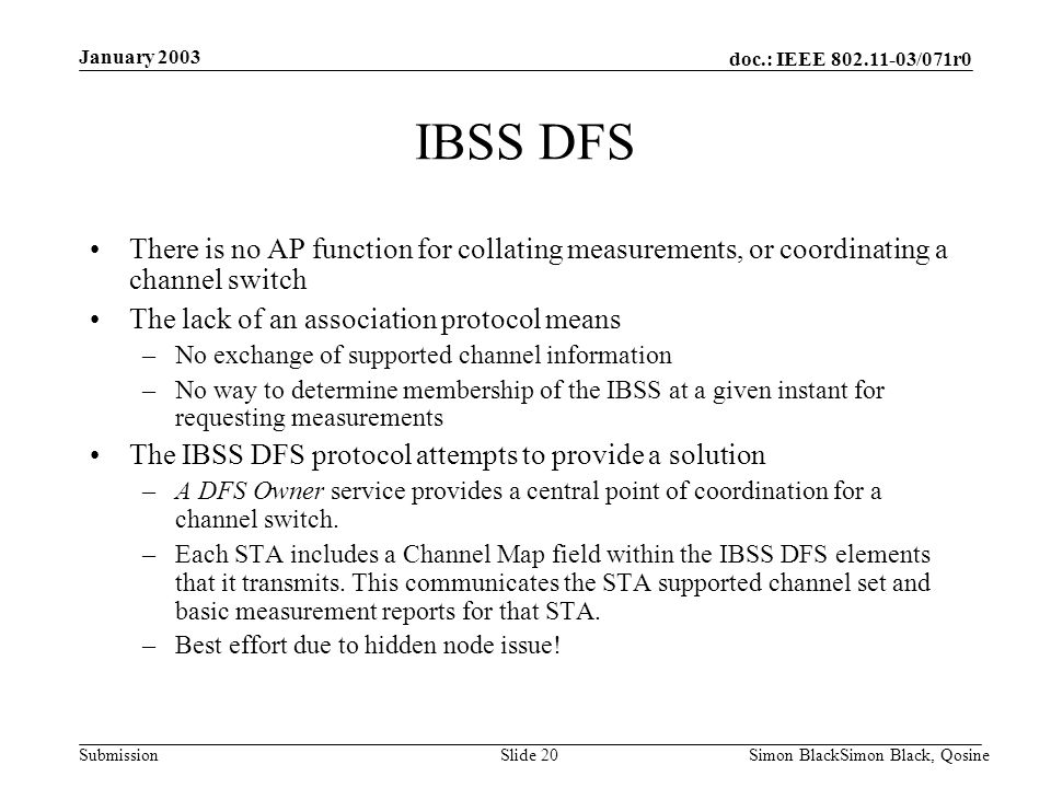 doc.: IEEE 802.11-03/071r0 Submission January 2003 Simon BlackSimon Black, QosineSlide 20 IBSS DFS There is no AP function for collating measurements,