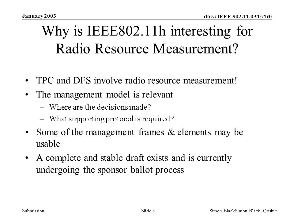 doc.: IEEE 802.11-03/071r0 Submission January 2003 Simon BlackSimon Black, QosineSlide 3 Why is IEEE802.11h interesting for Radio Resource Measurement