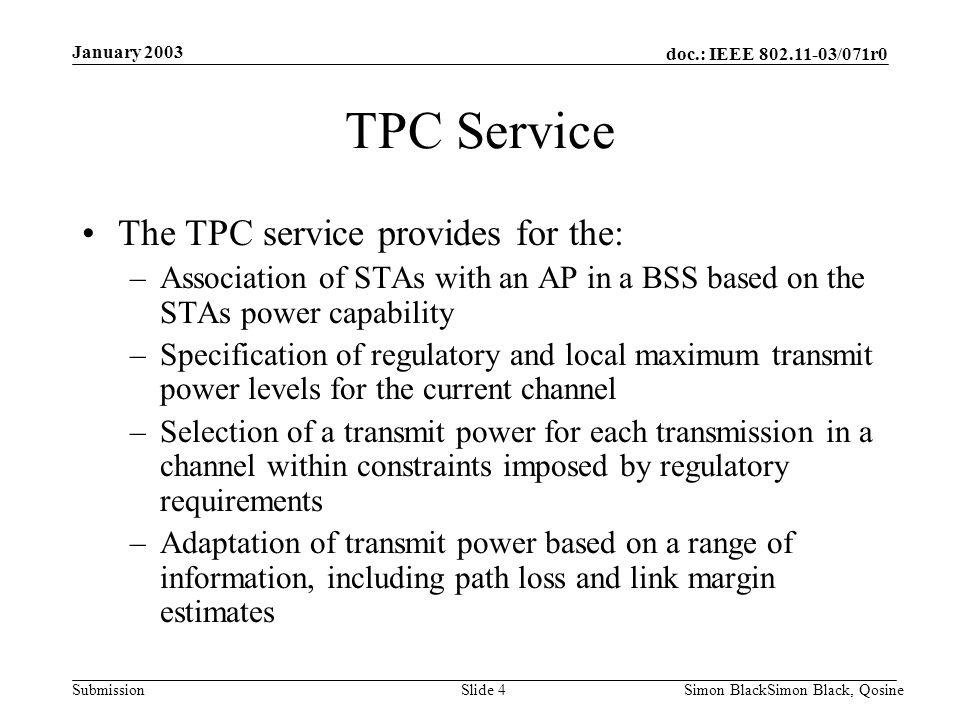 doc.: IEEE 802.11-03/071r0 Submission January 2003 Simon BlackSimon Black, QosineSlide 4 TPC Service The TPC service provides for the: –Association of
