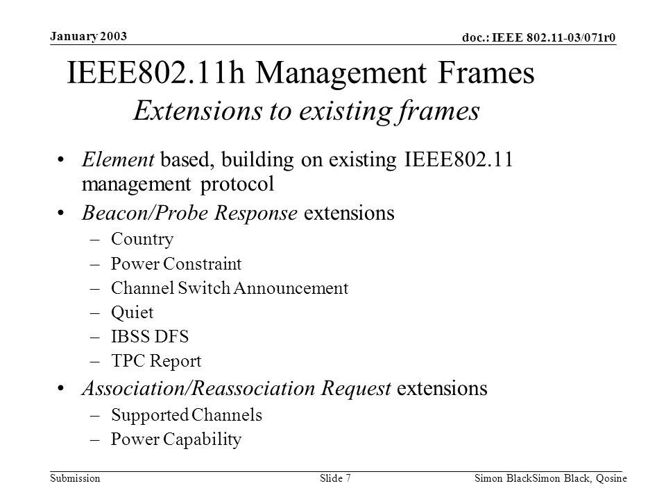 doc.: IEEE 802.11-03/071r0 Submission January 2003 Simon BlackSimon Black, QosineSlide 7 IEEE802.11h Management Frames Extensions to existing frames E