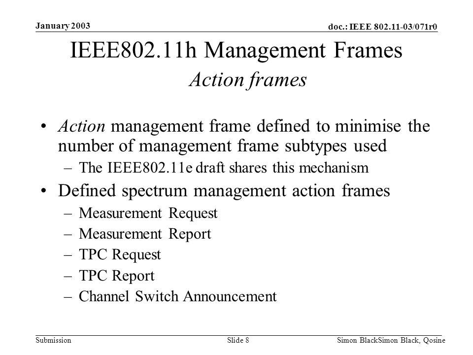 doc.: IEEE 802.11-03/071r0 Submission January 2003 Simon BlackSimon Black, QosineSlide 8 IEEE802.11h Management Frames Action frames Action management