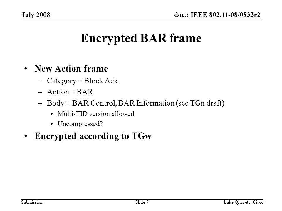 doc.: IEEE 802.11-08/0833r2 Submission July 2008 Luke Qian etc, CiscoSlide 7 Encrypted BAR frame New Action frame –Category = Block Ack –Action = BAR –Body = BAR Control, BAR Information (see TGn draft) Multi-TID version allowed Uncompressed.