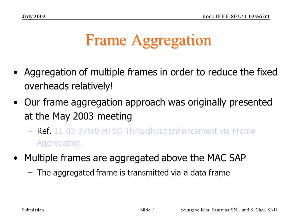 doc.: IEEE 802.11-03/567r1 Submission July 2003 Youngsoo Kim, Samsung/SNU and S. Choi, SNU Slide 7 Frame Aggregation Aggregation of multiple frames in