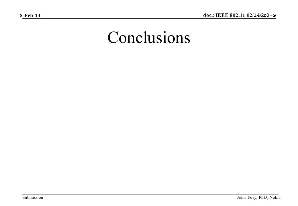doc.: IEEE / 146r0-G Submission 8-Feb-14 John Terry, PhD, Nokia Conclusions