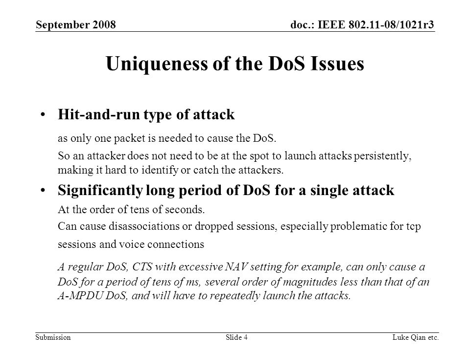 doc.: IEEE 802.11-08/1021r3 Submission September 2008 Luke Qian etc.Slide 4 Uniqueness of the DoS Issues Hit-and-run type of attack as only one packet is needed to cause the DoS.