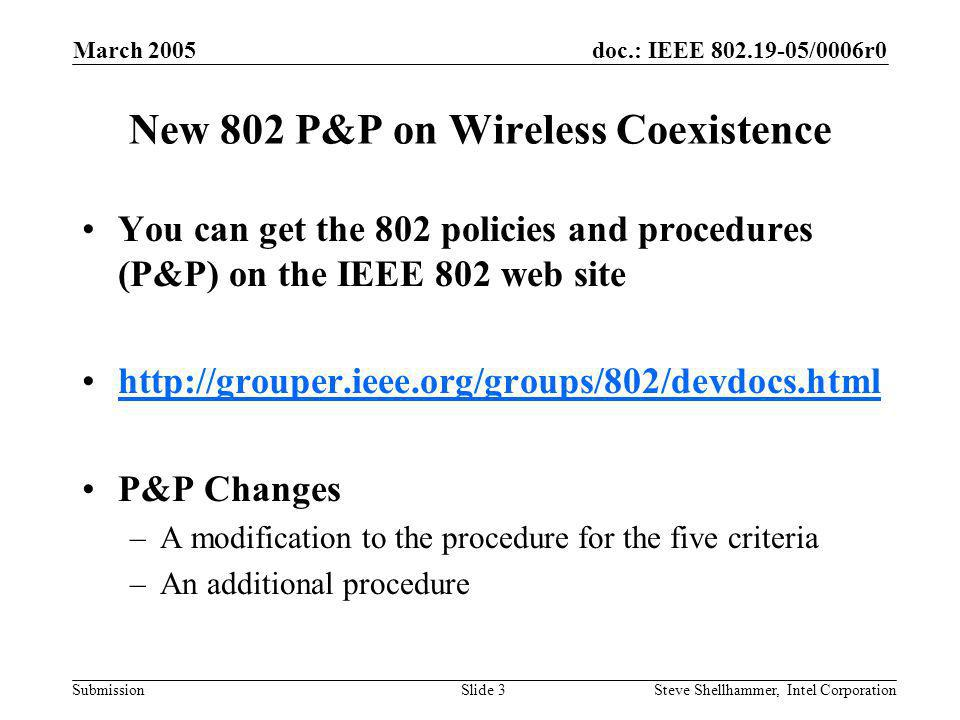 doc.: IEEE 802.19-05/0006r0 Submission March 2005 Steve Shellhammer, Intel CorporationSlide 3 New 802 P&P on Wireless Coexistence You can get the 802 policies and procedures (P&P) on the IEEE 802 web site http://grouper.ieee.org/groups/802/devdocs.html P&P Changes –A modification to the procedure for the five criteria –An additional procedure